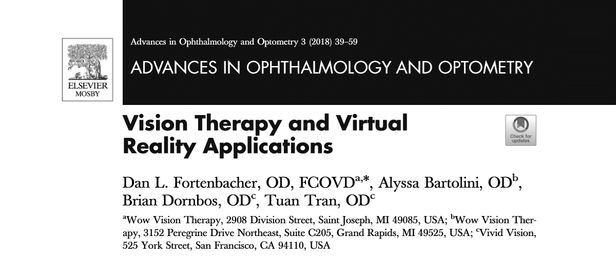 "Drs. Dan Fortenbacher and Alyssa Bartolini of WOW Vision Therapy in Michigan, along with Dr. Tuan Tran and myself from Vivid Vision, recently authored a chapter in Advances in Ophthalmology and Optometry titled ""Vision Therapy and Virtual Reality Applications"". My experience with VR comes from two points of view. First, I've always enjoyed casual video game play for entertainment. Naturally, when VR became available for gaming I was excited to give it a try. The second point of view comes from my work as an optometrist and part of the team at Vivid Vision. At Vivid, we ask, ""how can VR be used in eye care?"""